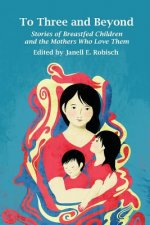 To Three and Beyond: Stories of Breastfed Children & the Mother's Who Love Them