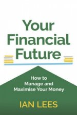 Your Financial Future - How to Manage and Maximise Your Money