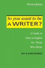 So You Want to be a Writer?: A Guide to Style in English for Those Who Write