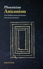 Phoenician Aniconism in Its Mediterranean and Ancient Near Eastern Contexts