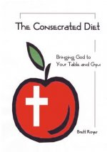 Consecrated Diet - Bringing God to Your Table and Gym