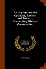Inquiry Into the Opinions, Ancient and Modern, Concerning Life and Organization