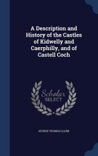 Description and History of the Castles of Kidwelly and Caerphilly, and of Castell Coch