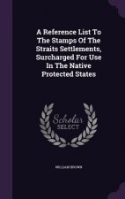 Reference List to the Stamps of the Straits Settlements, Surcharged for Use in the Native Protected States