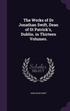 Works of Dr Jonathan Swift, Dean of St Patrick's, Dublin. in Thirteen Volumes.