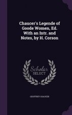 Chaucer's Legende of Goode Women, Ed. with an Intr. and Notes, by H. Corson