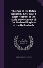 Rise of the Dutch Kingdom, 1795-1813; A Short Account of the Early Development of the Modern Kingdom of the Netherlands