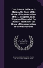 Constitution, Jefferson's Manual, the Rules of the House of Representatives of the ... Congress, and a Digest and Manual of the Rules of Practice of t