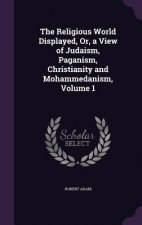 Religious World Displayed, Or, a View of Judaism, Paganism, Christianity and Mohammedanism, Volume 1