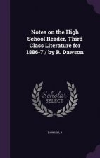 Notes on the High School Reader, Third Class Literature for 1886-7 / By R. Dawson
