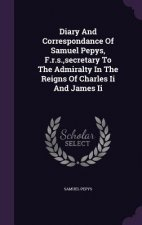 Diary and Correspondance of Samuel Pepys, F.R.S., Secretary to the Admiralty in the Reigns of Charles II and James II