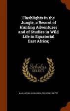 Flashlights in the Jungle, a Record of Hunting Adventures and of Studies in Wild Life in Equatorial East Africa;