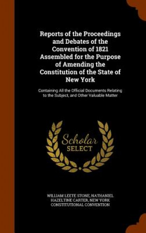 Reports of the Proceedings and Debates of the Convention of 1821 Assembled for the Purpose of Amending the Constitution of the State of New York