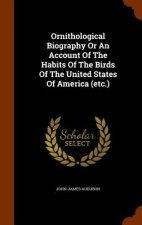 Ornithological Biography or an Account of the Habits of the Birds of the United States of America (Etc.)