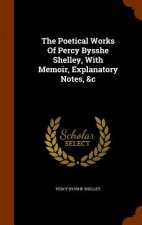 Poetical Works of Percy Bysshe Shelley, with Memoir, Explanatory Notes, &C