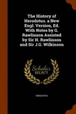 History of Herodotus. a New Engl. Version, Ed. with Notes by G. Rawlinson Assisted by Sir H. Rawlinson and Sir J.G. Wilkinson