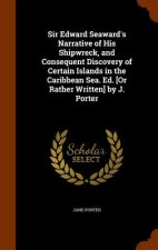 Sir Edward Seaward's Narrative of His Shipwreck, and Consequent Discovery of Certain Islands in the Caribbean Sea. Ed. [Or Rather Written] by J. Porte