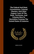 Federal and State Constitutions, Colonial Charters, and Other Organic Laws of the State, Territories, and Colonies Now or Heretofore Forming the Unite