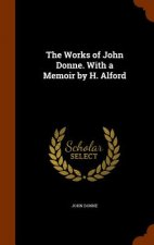 Works of John Donne. with a Memoir by H. Alford