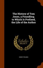 History of Tom Jones, a Foundling. to Which Is Prefixed, the Life of the Author