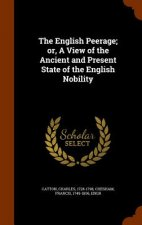 English Peerage; Or, a View of the Ancient and Present State of the English Nobility