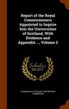 Report of the Royal Commissioners Appointed to Inquire Into the Universities of Scotland, with Evidence and Appendix ..., Volume 3