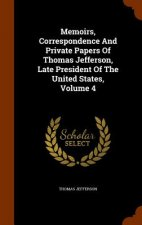 Memoirs, Correspondence and Private Papers of Thomas Jefferson, Late President of the United States, Volume 4