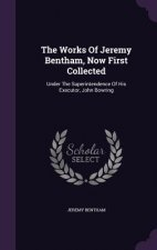 Works of Jeremy Bentham, Now First Collected