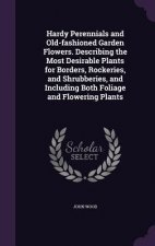 Hardy Perennials and Old-Fashioned Garden Flowers. Describing the Most Desirable Plants for Borders, Rockeries, and Shrubberies, and Including Both Fo