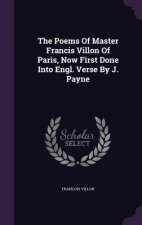 Poems of Master Francis Villon of Paris, Now First Done Into Engl. Verse by J. Payne