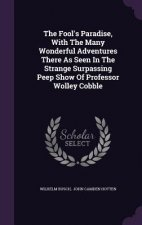 Fool's Paradise, with the Many Wonderful Adventures There as Seen in the Strange Surpassing Peep Show of Professor Wolley Cobble