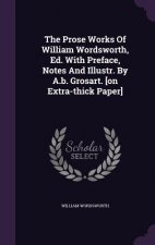 Prose Works of William Wordsworth, Ed. with Preface, Notes and Illustr. by A.B. Grosart. [On Extra-Thick Paper]