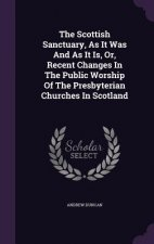 Scottish Sanctuary, as It Was and as It Is, Or, Recent Changes in the Public Worship of the Presbyterian Churches in Scotland