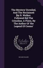 Mystery Unveiled, and the Reclaimed [By R. Walker. Followed By] the Crinoline, a Poem, by the Author of 'The Legend of Cosmo'