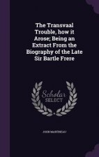Transvaal Trouble, How It Arose; Being an Extract from the Biography of the Late Sir Bartle Frere