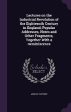 Lectures on the Industrial Revolution of the Eighteenth Century in England; Popular Addresses, Notes and Other Fragments, Together with a Reminiscence