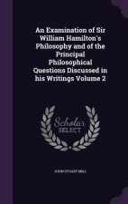 Examination of Sir William Hamilton's Philosophy and of the Principal Philosophical Questions Discussed in His Writings Volume 2