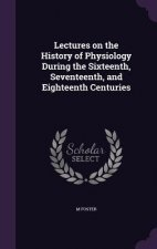 Lectures on the History of Physiology During the Sixteenth, Seventeenth, and Eighteenth Centuries