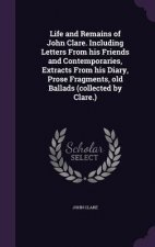 Life and Remains of John Clare. Including Letters from His Friends and Contemporaries, Extracts from His Diary, Prose Fragments, Old Ballads (Collecte