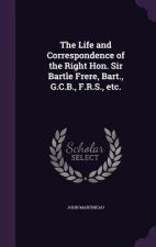 Life and Correspondence of the Right Hon. Sir Bartle Frere, Bart., G.C.B., F.R.S., Etc.