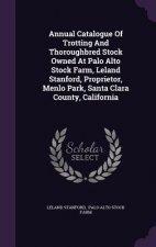 Annual Catalogue of Trotting and Thoroughbred Stock Owned at Palo Alto Stock Farm, Leland Stanford, Proprietor, Menlo Park, Santa Clara County, Califo
