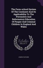 Farm-School System of the Continent and Its Applicability to the Preventive and Reformatory Education of Pauper and Criminal Children in England and W