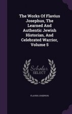 Works of Flavius Josephus, the Learned and Authentic Jewish Historian, and Celebrated Warrior, Volume 5