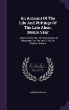 Account of the Life and Writings of the Late Alexr. Monro Senr