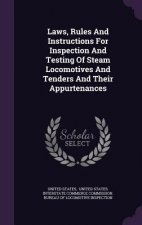 Laws, Rules and Instructions for Inspection and Testing of Steam Locomotives and Tenders and Their Appurtenances