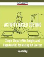 Activity Based Costing - Simple Steps to Win, Insights and Opportunities for Maxing Out Success