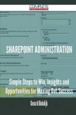 Sharepoint Administration - Simple Steps to Win, Insights and Opportunities for Maxing Out Success