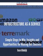 Infrastructure as a Service - Simple Steps to Win, Insights and Opportunities for Maxing Out Success