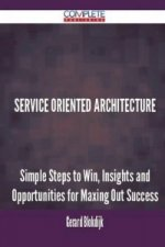 Service Oriented Architecture - Simple Steps to Win, Insights and Opportunities for Maxing Out Success