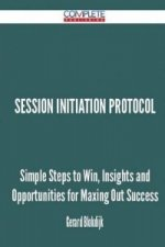 Session Initiation Protocol - Simple Steps to Win, Insights and Opportunities for Maxing Out Success